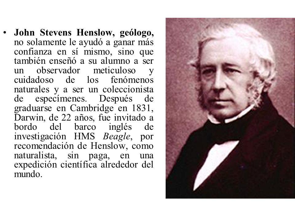 John Stevens Henslow, geólogo, no solamente le ayudó a ganar más confianza en sí mismo, sino que también enseñó a su alumno a ser un observador meticuloso y cuidadoso de los fenómenos naturales y a ser un coleccionista de especímenes.