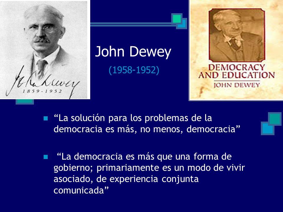 John Dewey (1958-1952) La solución para los problemas de la democracia es más, no menos, democracia