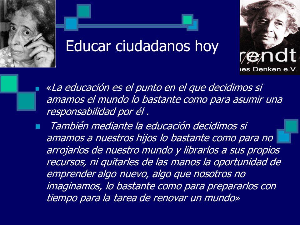 Educar ciudadanos hoy «La educación es el punto en el que decidimos si amamos el mundo lo bastante como para asumir una responsabilidad por él .