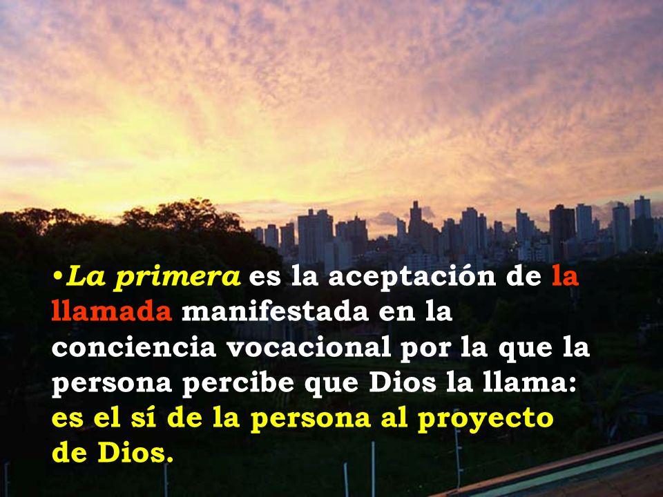 La primera es la aceptación de la llamada manifestada en la conciencia vocacional por la que la persona percibe que Dios la llama: es el sí de la persona al proyecto de Dios.