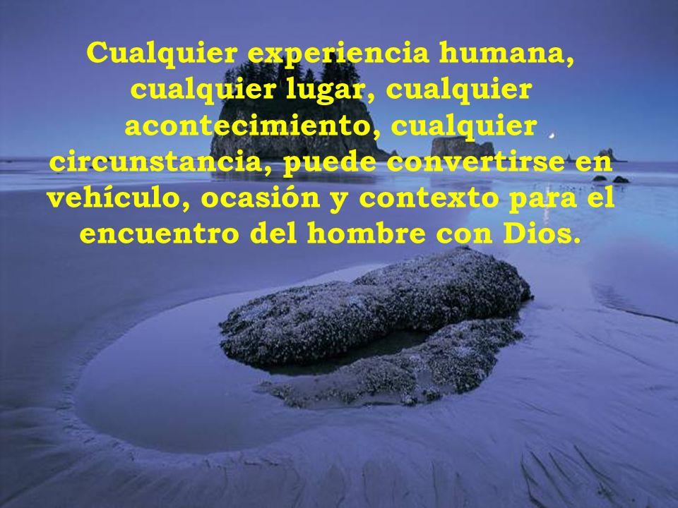 Cualquier experiencia humana, cualquier lugar, cualquier acontecimiento, cualquier circunstancia, puede convertirse en vehículo, ocasión y contexto para el encuentro del hombre con Dios.
