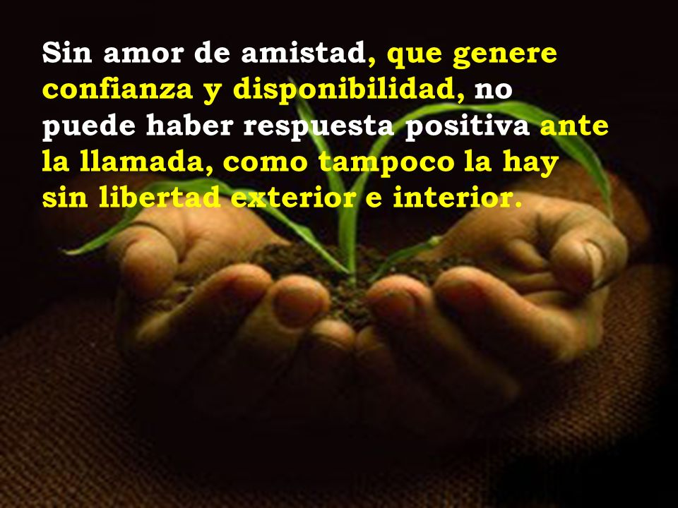 Sin amor de amistad, que genere confianza y disponibilidad, no puede haber respuesta positiva ante la llamada, como tampoco la hay sin libertad exterior e interior.