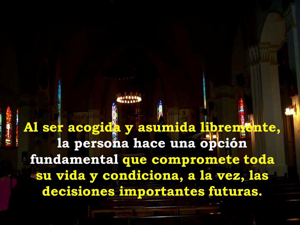 Al ser acogida y asumida libremente, la persona hace una opción fundamental que compromete toda su vida y condiciona, a la vez, las decisiones importantes futuras.