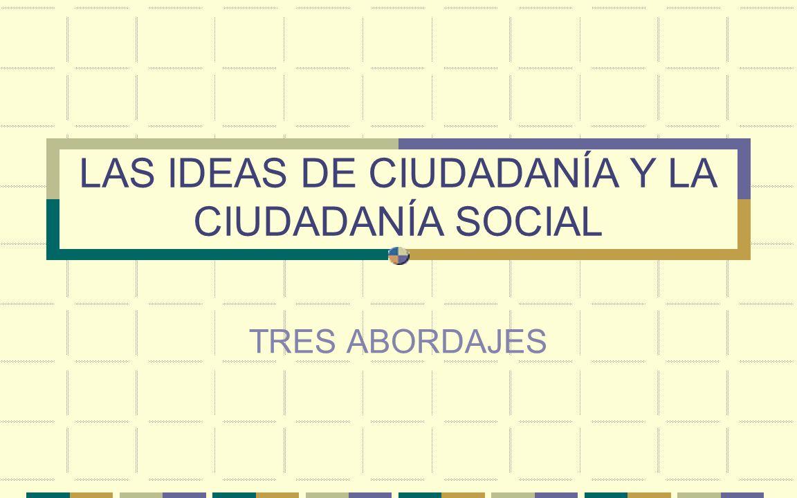 LAS IDEAS DE CIUDADANÍA Y LA CIUDADANÍA SOCIAL
