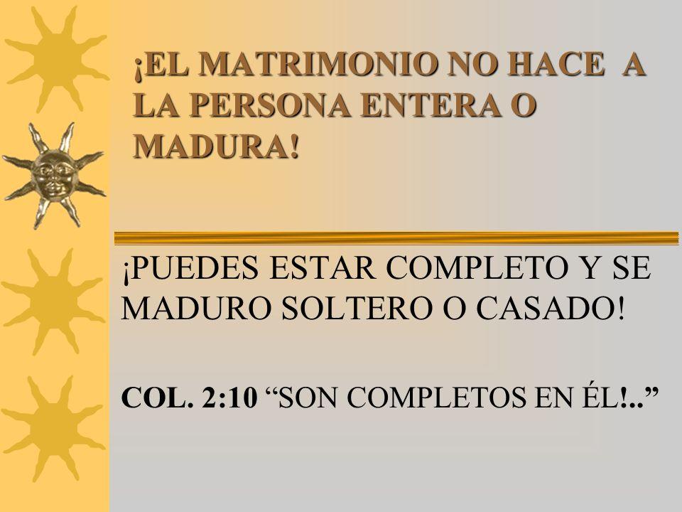 ¡EL MATRIMONIO NO HACE A LA PERSONA ENTERA O MADURA!