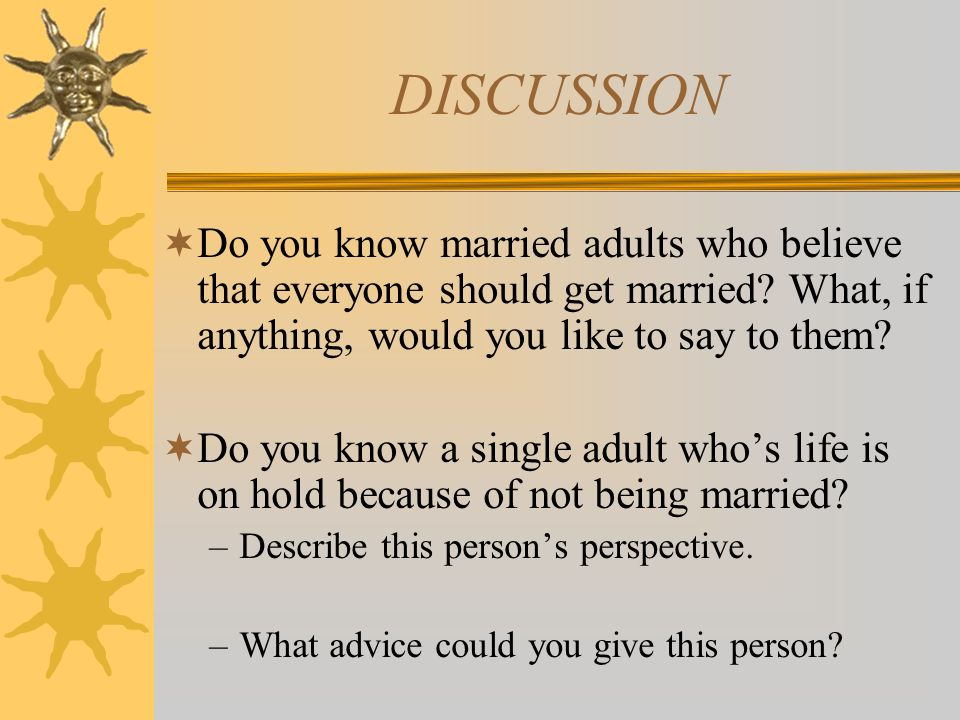DISCUSSION Do you know married adults who believe that everyone should get married What, if anything, would you like to say to them