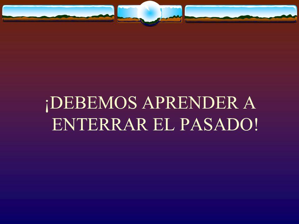 ¡DEBEMOS APRENDER A ENTERRAR EL PASADO!