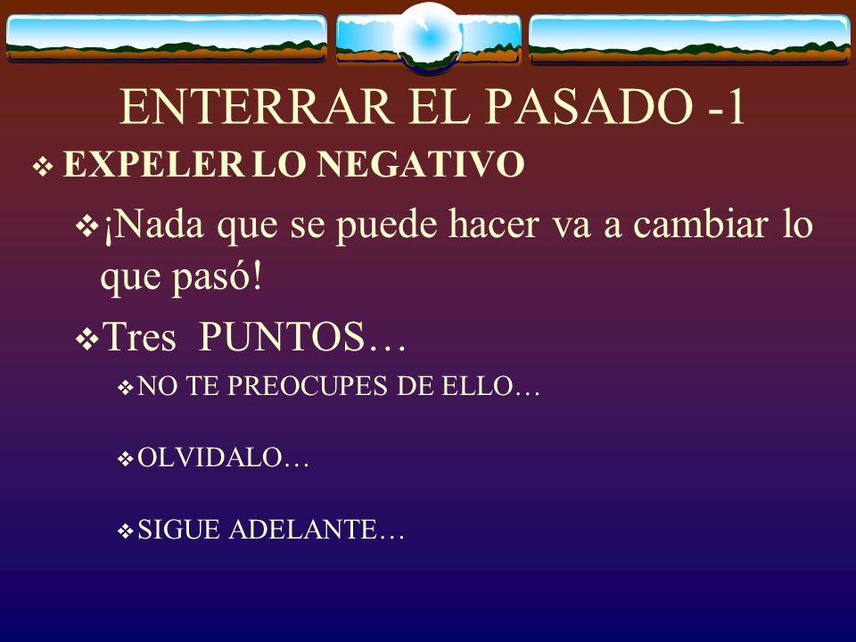 ENTERRAR EL PASADO -1 EXPELER LO NEGATIVO. ¡Nada que se puede hacer va a cambiar lo que pasó! Tres PUNTOS…