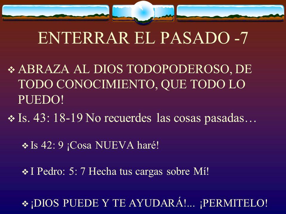ENTERRAR EL PASADO -7 ABRAZA AL DIOS TODOPODEROSO, DE TODO CONOCIMIENTO, QUE TODO LO PUEDO! Is. 43: 18-19 No recuerdes las cosas pasadas…