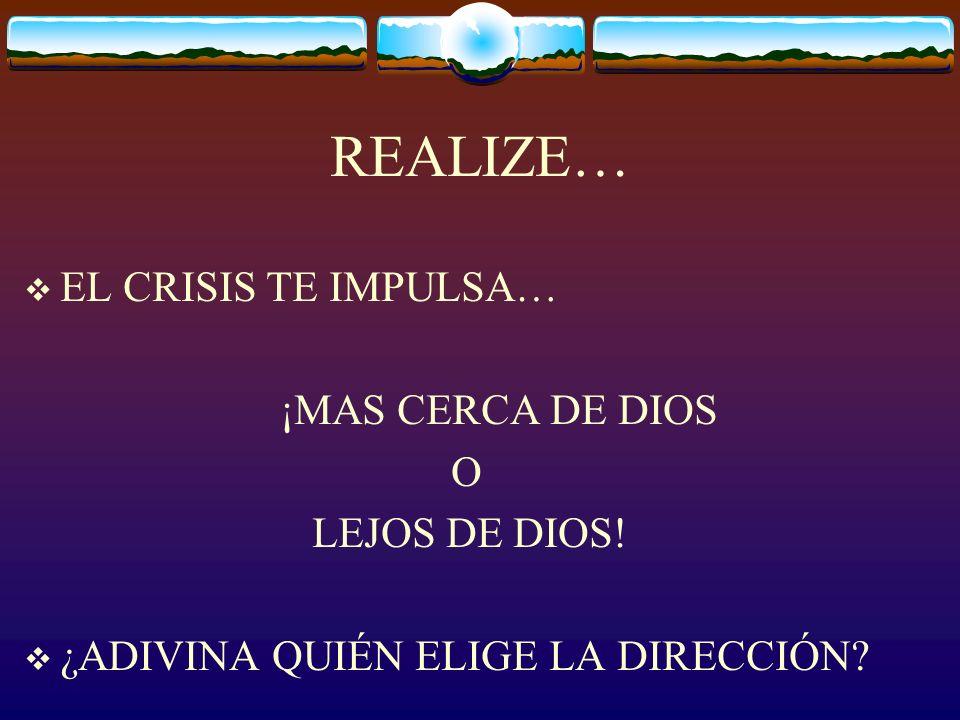 REALIZE… EL CRISIS TE IMPULSA… ¡MAS CERCA DE DIOS O LEJOS DE DIOS!