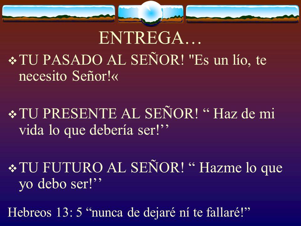 ENTREGA… TU PASADO AL SEÑOR! Es un lío, te necesito Señor!«