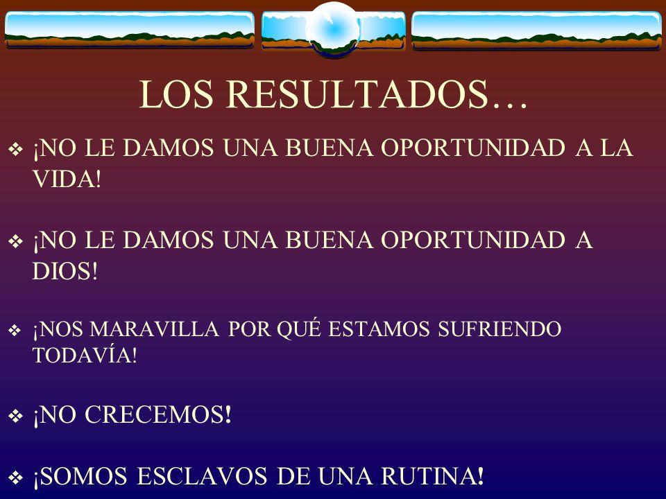LOS RESULTADOS… ¡NO LE DAMOS UNA BUENA OPORTUNIDAD A LA VIDA!