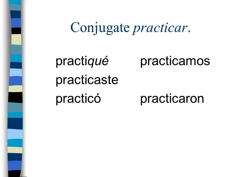 Conjugate practicar. practiqué practicaste practicó practicamos