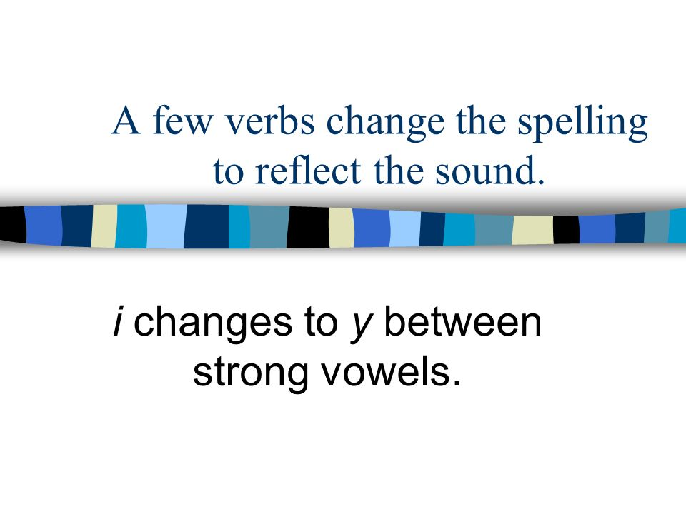 A few verbs change the spelling to reflect the sound.