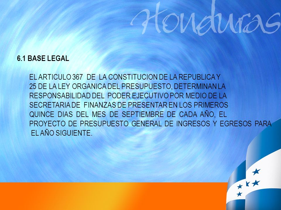 6.1 BASE LEGAL EL ARTICULO 367 DE LA CONSTITUCION DE LA REPUBLICA Y. 25 DE LA LEY ORGANICA DEL PRESUPUESTO, DETERMINAN LA.
