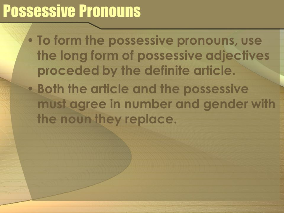 Possessive PronounsTo form the possessive pronouns, use the long form of possessive adjectives proceded by the definite article.