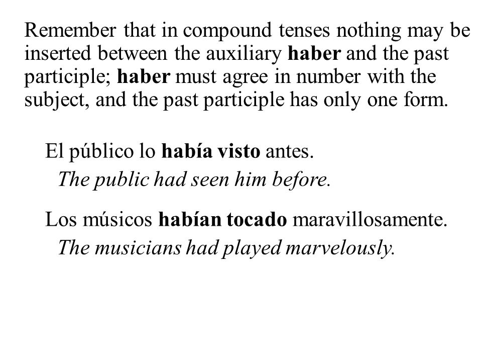 Remember that in compound tenses nothing may be inserted between the auxiliary haber and the past participle; haber must agree in number with the subject, and the past participle has only one form.