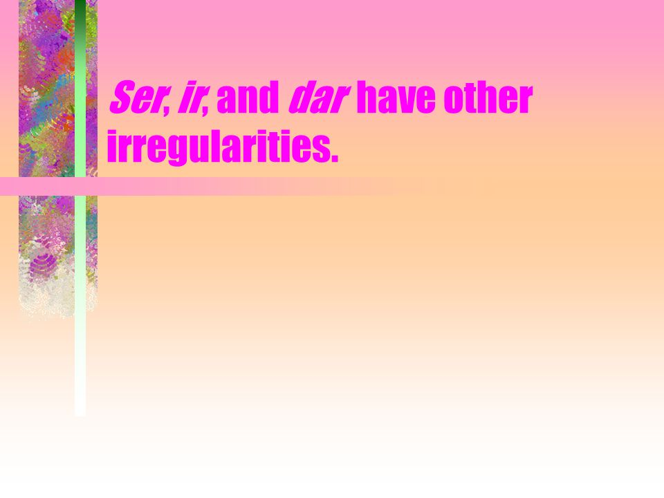Ser, ir, and dar have other irregularities.