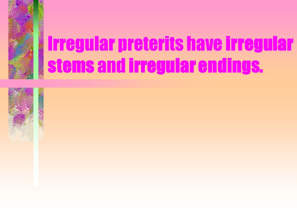 Irregular preterits have irregular stems and irregular endings.