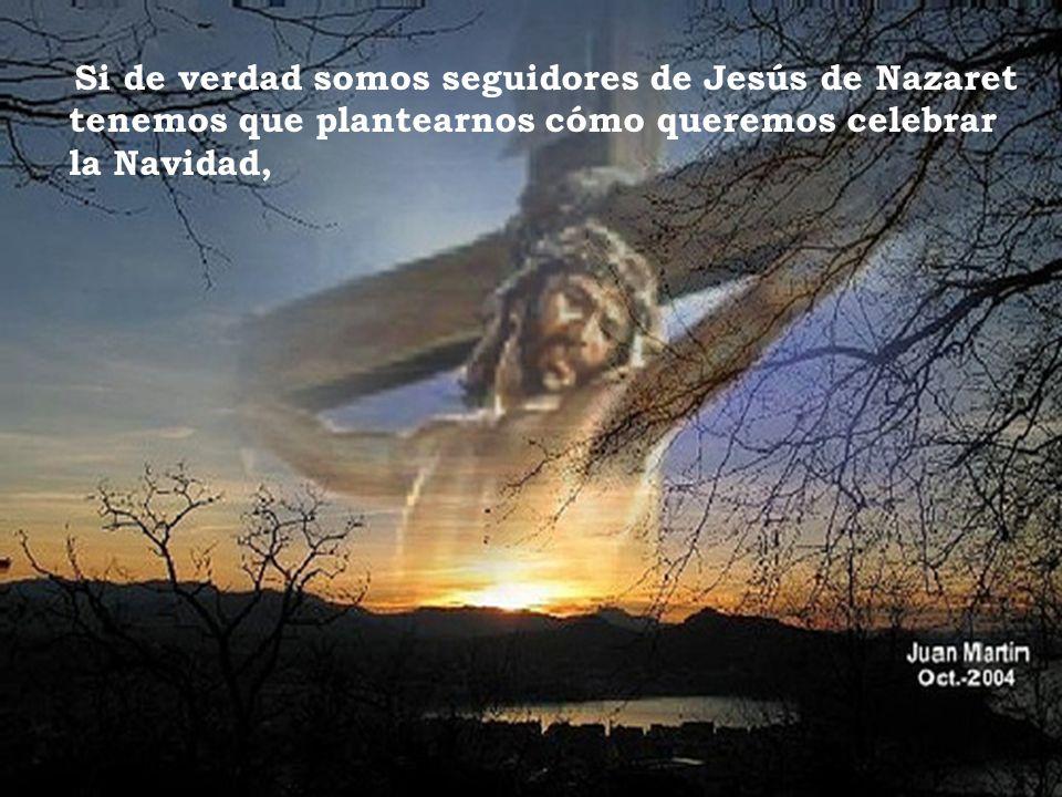 Si de verdad somos seguidores de Jesús de Nazaret tenemos que plantearnos cómo queremos celebrar la Navidad,