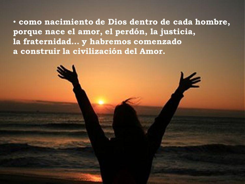 como nacimiento de Dios dentro de cada hombre, porque nace el amor, el perdón, la justicia, la fraternidad… y habremos comenzado a construir la civilización del Amor.