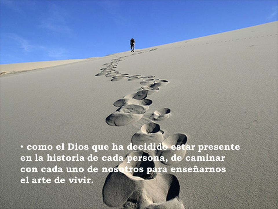 como el Dios que ha decidido estar presente en la historia de cada persona, de caminar con cada uno de nosotros para enseñarnos el arte de vivir.