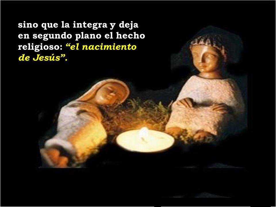 sino que la integra y deja en segundo plano el hecho religioso: el nacimiento de Jesús .