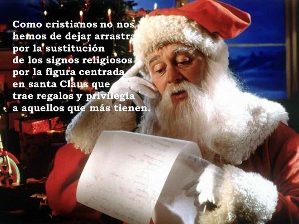 Como cristianos no nos hemos de dejar arrastrar por la sustitución de los signos religiosos por la figura centrada en santa Claus que trae regalos y privilegia a aquellos que más tienen.
