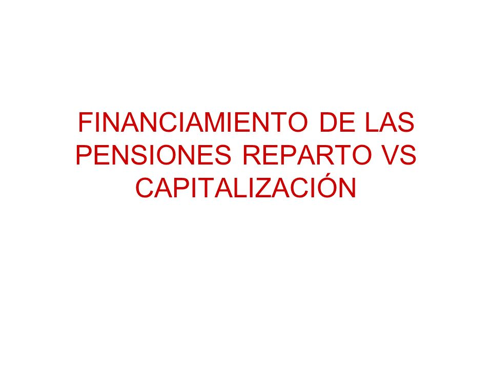 FINANCIAMIENTO DE LAS PENSIONES REPARTO VS CAPITALIZACIÓN