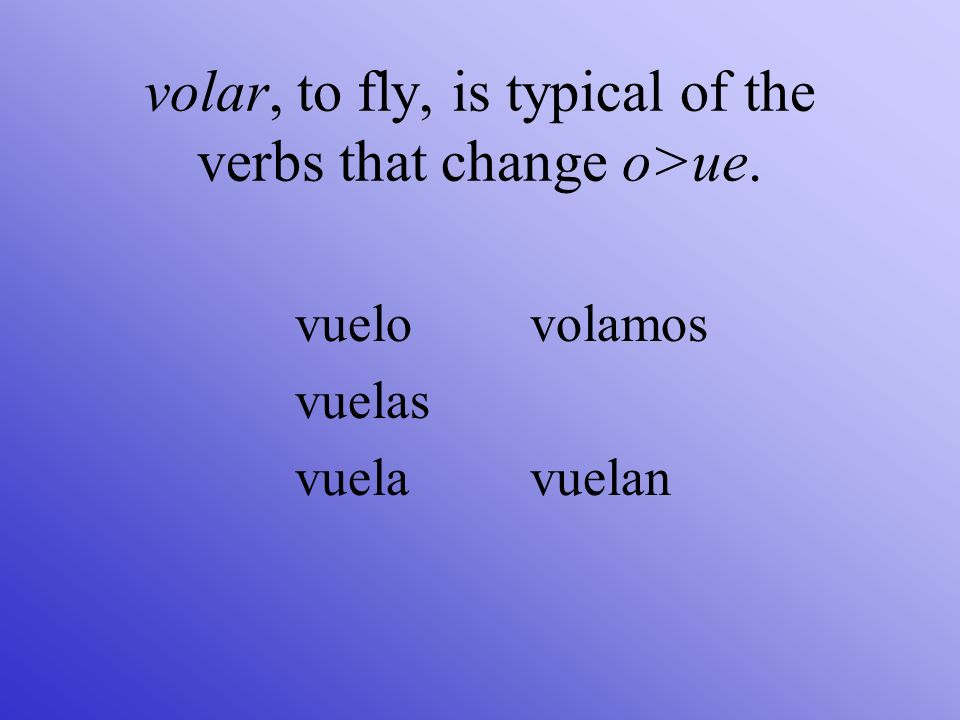 volar, to fly, is typical of the verbs that change o>ue.