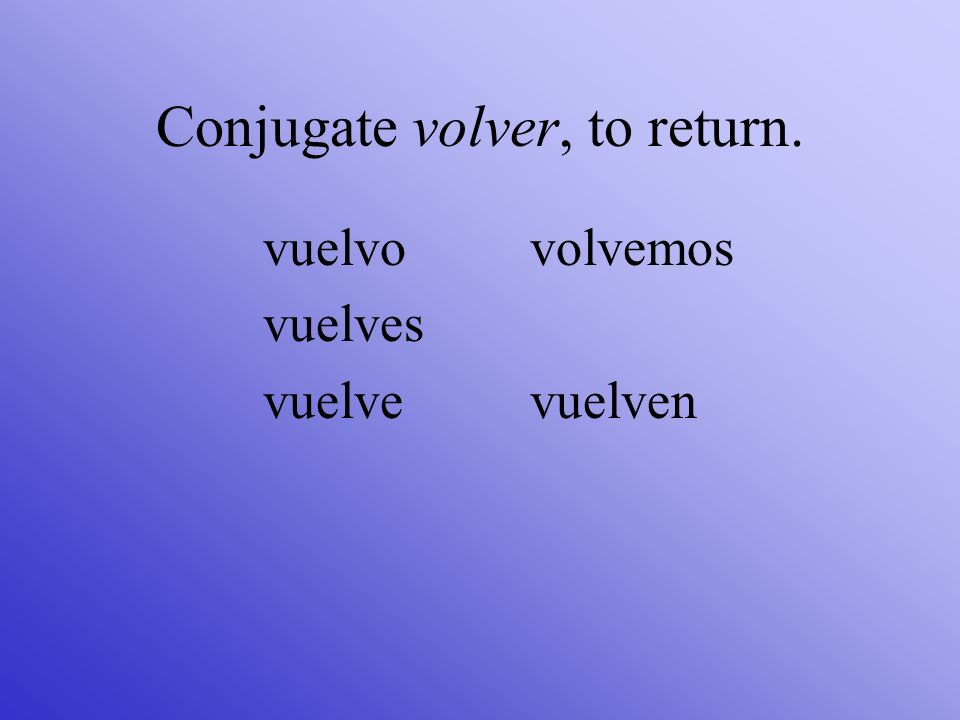 Conjugate volver, to return.