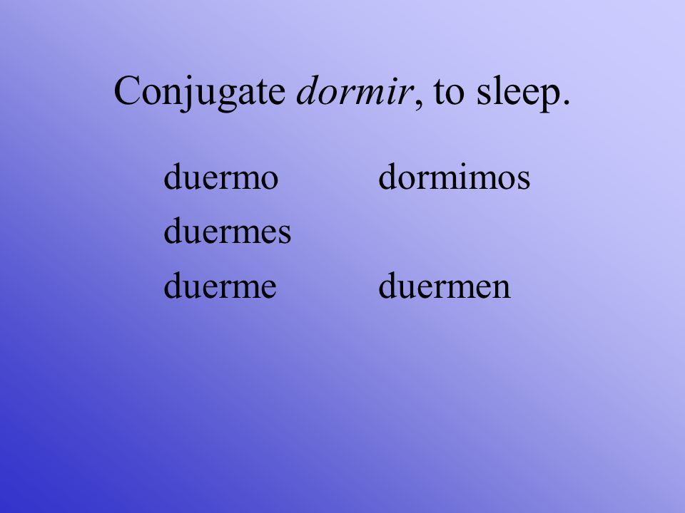 Conjugate dormir, to sleep.