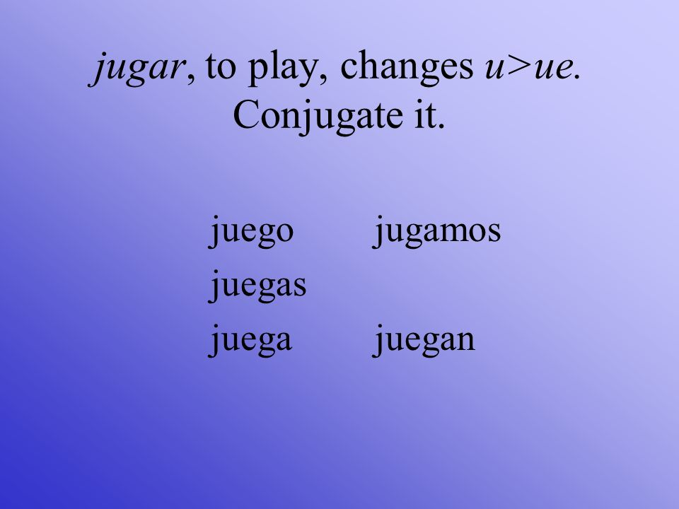 jugar, to play, changes u>ue. Conjugate it.