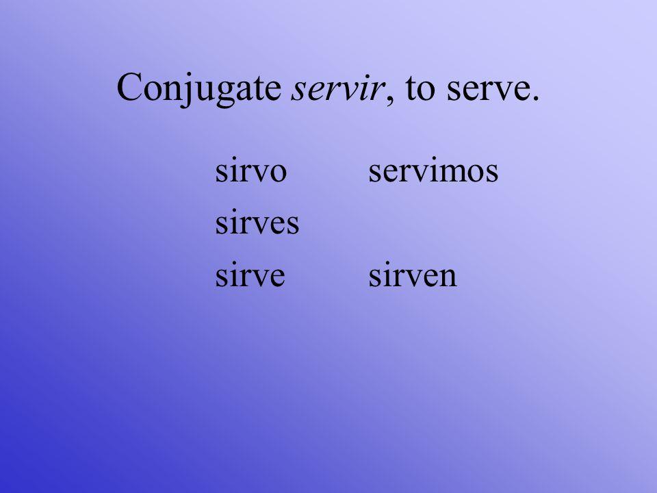 Conjugate servir, to serve.
