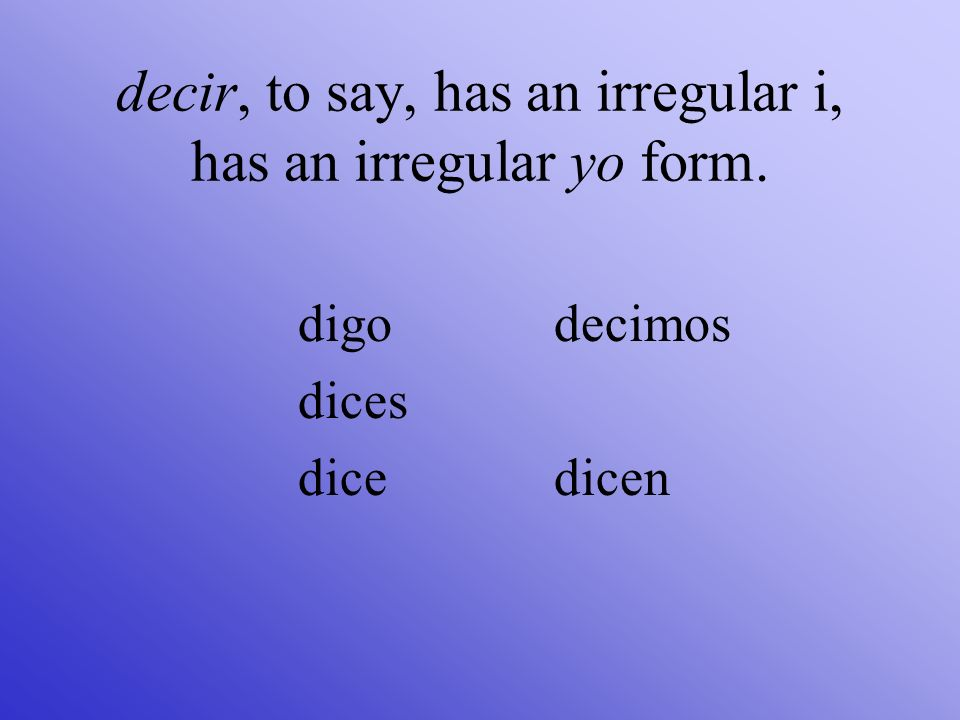 decir, to say, has an irregular i, has an irregular yo form.
