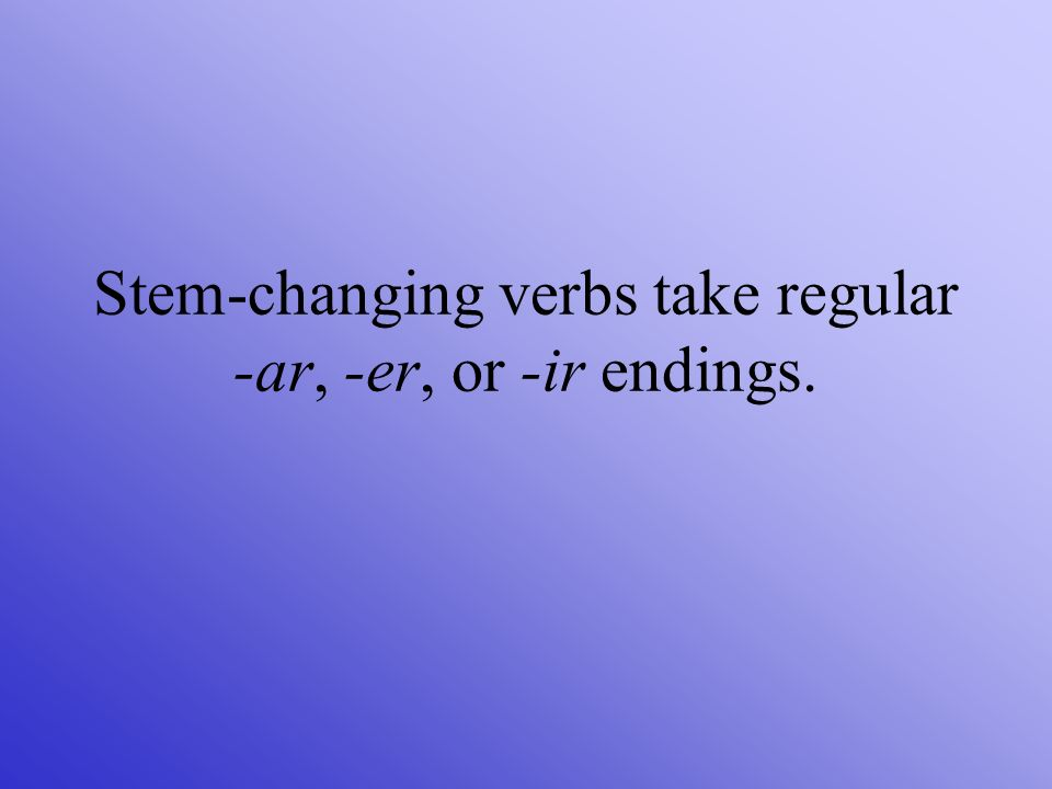 Stem-changing verbs take regular -ar, -er, or -ir endings.