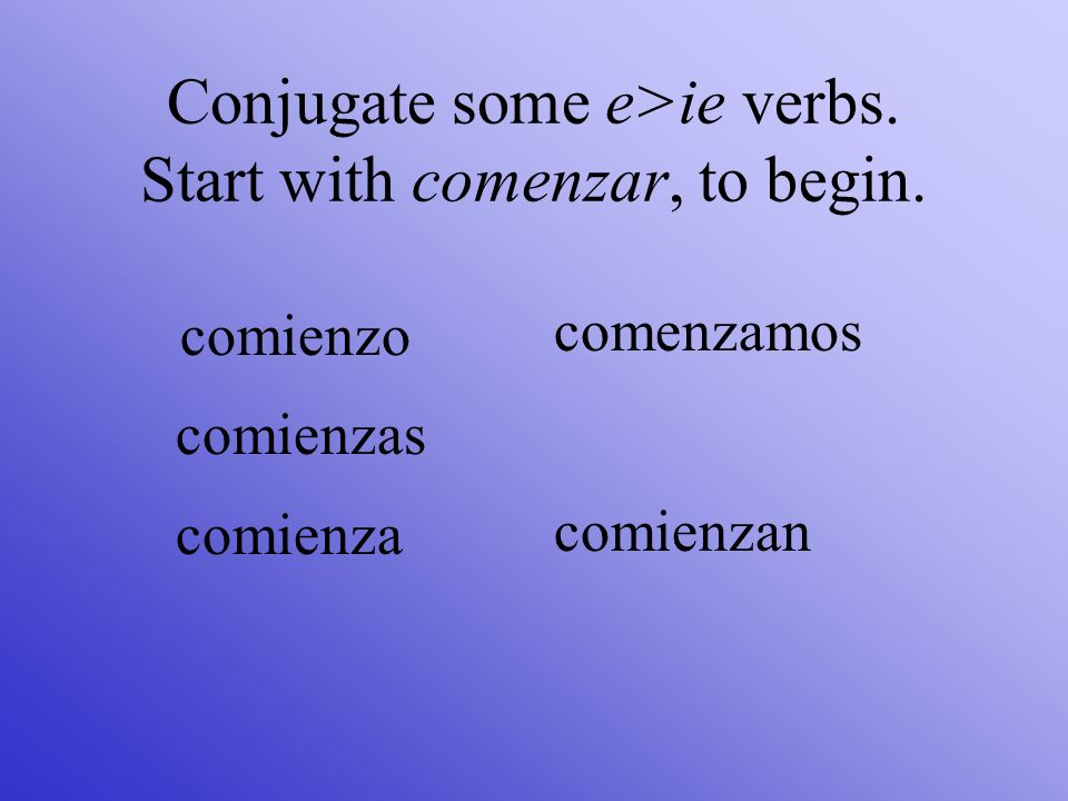 Conjugate some e>ie verbs. Start with comenzar, to begin.