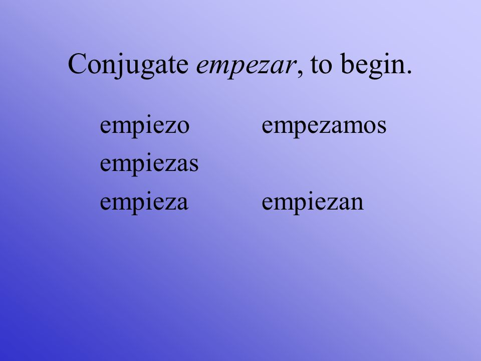 Conjugate empezar, to begin.