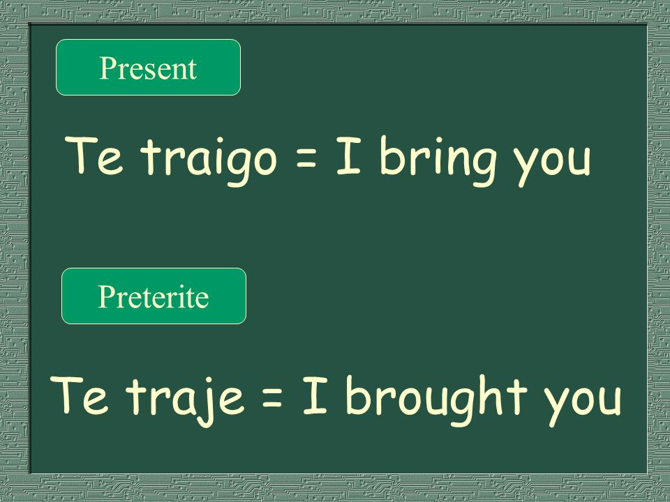 Present Te traigo = I bring you Preterite Te traje = I brought you