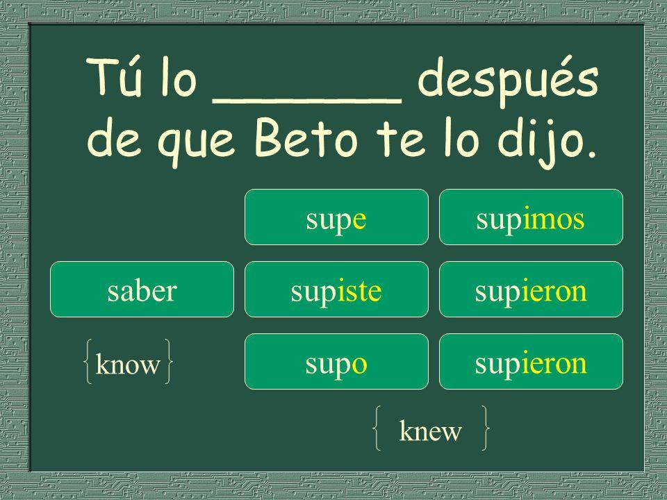 Tú lo ______ después de que Beto te lo dijo.