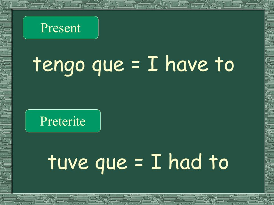 Present tengo que = I have to Preterite tuve que = I had to
