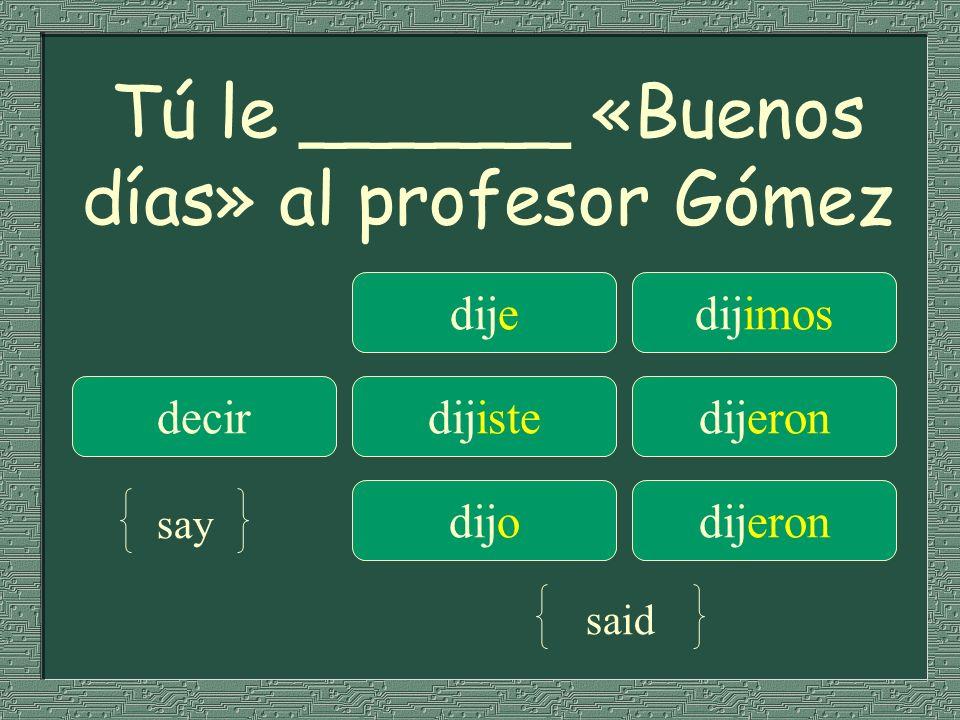 Tú le ______ «Buenos días» al profesor Gómez