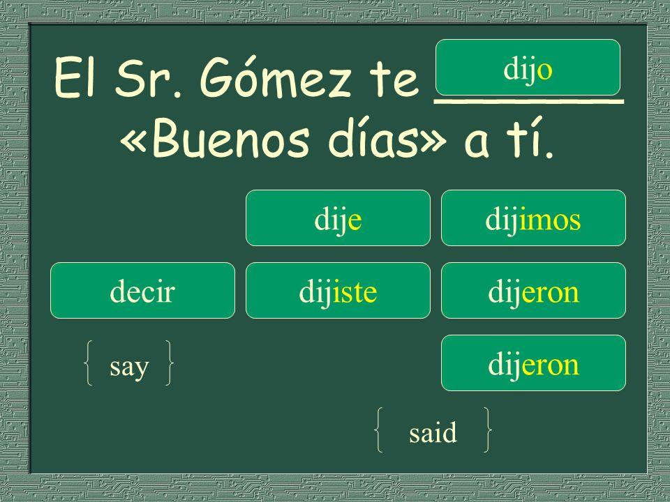 El Sr. Gómez te ______ «Buenos días» a tí.