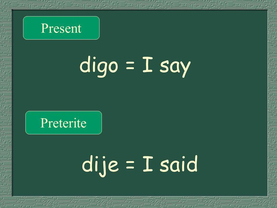 Present digo = I say Preterite dije = I said