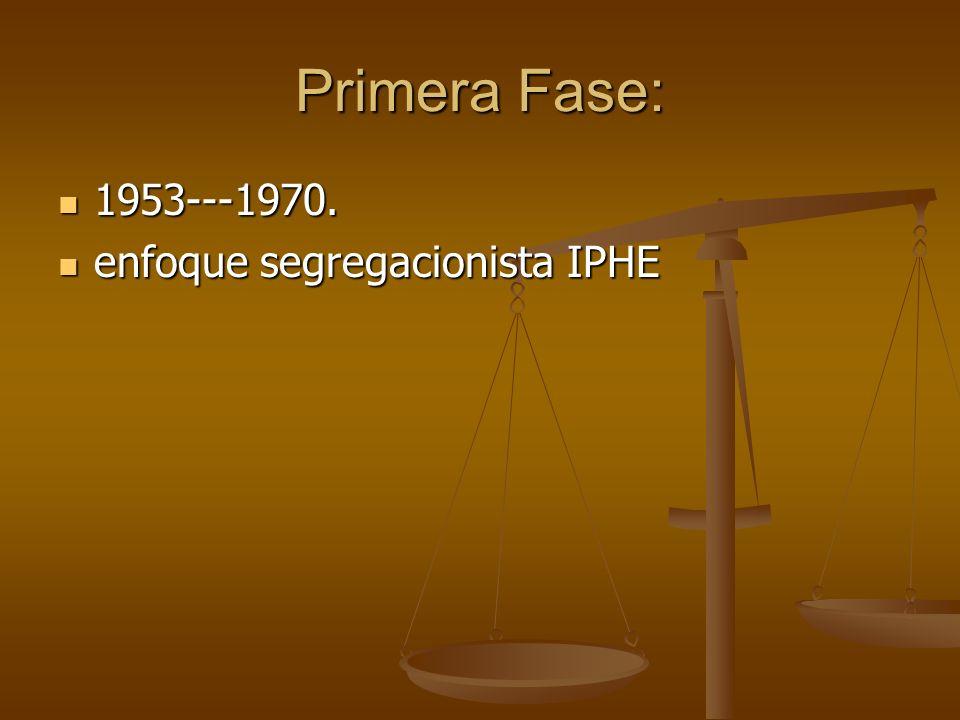 Primera Fase: 1953---1970. enfoque segregacionista IPHE