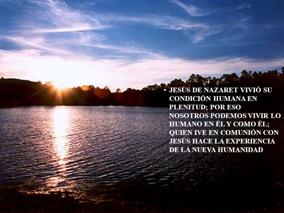 JESÚS DE NAZARET VIVIÓ SU CONDICIÓN HUMANA EN PLENITUD; POR ESO NOSOTROS PODEMOS VIVIR LO HUMANO EN ÉL Y COMO ÉL; QUIEN IVE EN COMUNIÓN CON JESÚS HACE LA EXPERIENCIA DE LA NUEVA HUMANIDAD