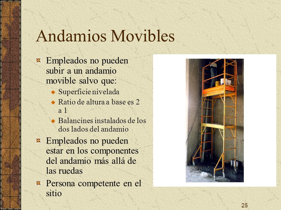 Andamios Movibles Empleados no pueden subir a un andamio movible salvo que: Superficie nivelada. Ratio de altura a base es 2 a 1.