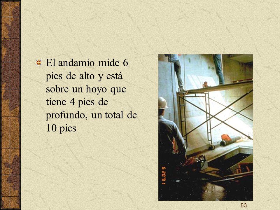 El andamio mide 6 pies de alto y está sobre un hoyo que tiene 4 pies de profundo, un total de 10 pies