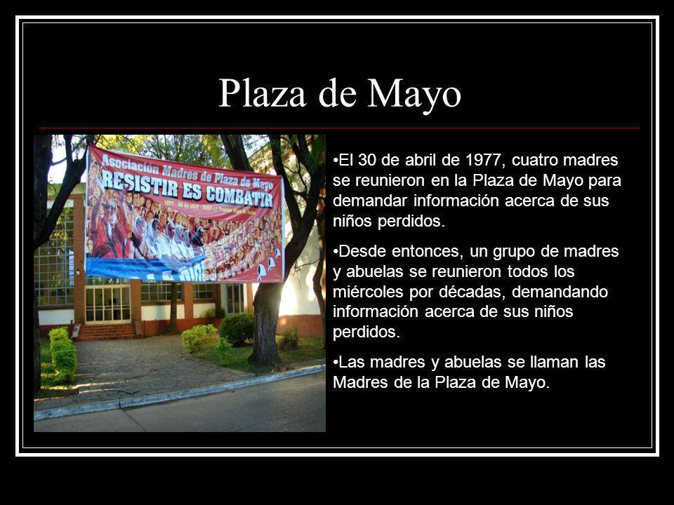 Plaza de Mayo El 30 de abril de 1977, cuatro madres se reunieron en la Plaza de Mayo para demandar información acerca de sus niños perdidos.