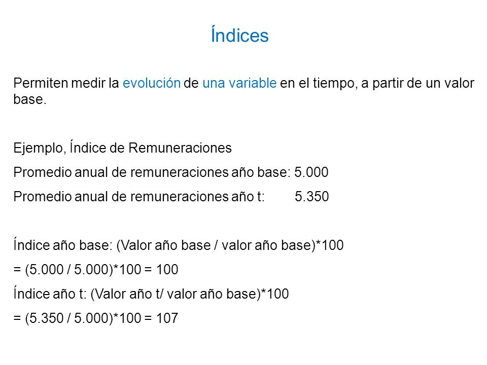 Índices Permiten medir la evolución de una variable en el tiempo, a partir de un valor base. Ejemplo, Índice de Remuneraciones.